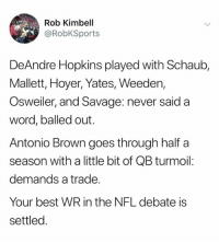 Nfl, Savage, and Best: Rob Kimbell  @RobKSports  DeAndre Hopkins played with Schaub,  Mallett, Hoyer, Yates, Weeden,  Osweiler, and Savage: never said a  word, balled out.  Antonio Brown goes through half a  season with a little bit of QB turmoil:  demands a trade.  Your best WR in the NFL debate is  settled 🤔
