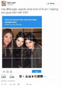 "Click, Google, and Http: Rob Lach  lachrob  L-Follow  v  Hey @Google, exactly what kind of Al am I helping  you guys train with this?  Select all squares that match the label:  female face  If there are none, click skip.  SKIP  LIKES  nuxi  3,903 6,393  3:28 AM-15 Feb 2017  わ106 3.SK  6.4K <p>Easily exploitable format via /r/MemeEconomy <a href=""http://ift.tt/2we0uM6"">http://ift.tt/2we0uM6</a></p>"