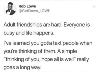 "Friends, Life, and Text: Rob Lowe  @GetDown LOWE  Adult friendships are hard. Everyone is  busy and life happens.  I've learned you gotta text people when  you're thinking of them. A simple  ""thinking of you, hope all is well"" really  goes a long way. Make sure you keep in touch with your friends :)"
