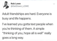 "hope all is well: Rob Lowe  @GetDown_ LOWE  Adult friendships are hard. Everyone is  busy and life happens.  I've learned you gotta text people when  you're thinking of them. A simple  ""thinking of you, hope all is well"" really  goes a long way."
