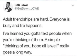 "The simple things: Rob Lowe  @GetDown_LOWE  Adult friendships are hard. Everyone is  busy and life happens.  I've learned you gotta text people when  you're thinking of them. A simple  thinking of you, hope all is well"" really  goes a long way. The simple things"
