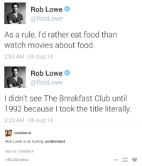 rob lowe: Rob Lowe  @Rob Lowe  As a rule, I'd rather eat food than  watch movies about food  2:53 AM 06 Aug 14  Rob Lowe  @RobLowe  I didn't see The Breakfast Club until  1992 because took the title literally.  3:23 AM 06 Aug 14  rosiebeck  Rob Lowe is so fucking underrated.  Source: rosiebeck  140,222 notes