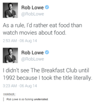 rob lowe: Rob Lowe  RobLowe  As a rule, I'd rather eat food than  watch movies about food  2:53 AM 06 Aug 14  Rob Lowe  @Rob Lowe  I didn't see The Breakfast Club until  1992 because I took the title literally.  3:23 AM 06 Aug 14  rosiebeck:  Rob Lowe is so fucking underrated.