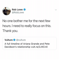 what do you think about Ariana & Pete's engagement??? 👇👇 (@robloweofficial on Twitter): Rob Lowe  @RobLowe  No one bother me for the next few  hours. I need to really focus on this.  Thank you.  Vulture @vulture  A full timeline of Ariana Grande and Pete  Davidson's relationship vult.re/2JtlCnx what do you think about Ariana & Pete's engagement??? 👇👇 (@robloweofficial on Twitter)