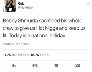 Bobby Shmurda died for our sins: Rob.  @NawRob  Bobby Shmurda sacrificed his whole  crew to give us Hot Nigga and keep us  lit. Today is a national holiday  25/07/2017, 19:47  11.7K RETWEETS 16.7K LIKES  17 Bobby Shmurda died for our sins