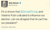 Memes, Vladimir Putin, and 🤖: Rob Reiner  arobreiner  If it is shown that  @Donald Trump  and  Vladimir Putin colluded to influence our  election, can we all agree that he can't be  our president?  12/15/16, 9:00 AM Surely we could...