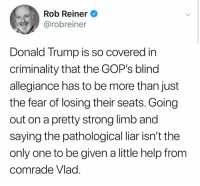 vlad: Rob Reiner  @robreiner  Donald Trump is so covered in  criminality that the GOP's blind  allegiance has to be more than just  the fear of losing their seats. Going  out on a pretty strong limb and  saying the pathological liar isn't the  only one to be given a little help from  comrade Vlad