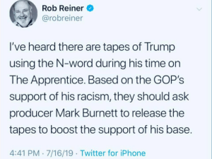Iphone, Racism, and Twitter: Rob Reiner  @robreiner  I've heard there are tapes of Trump  using the N-word during his time on  The Apprentice. Based on the GOP's  support of his racism, they should ask  producer Mark Burnett to release the  tapes to boost the support of his base.  4:41 PM 7/16/19 Twitter for iPhone Rob Reiner Political Consulting, LLC...