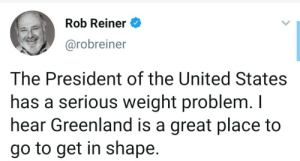 Advise that should be considered: Rob Reiner  @robreiner  The President of the United States  has a serious weight problem. I  hear Greenland is a great place to  go to get in shape. Advise that should be considered
