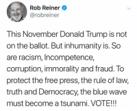 Donald Trump, Racism, and Blue: Rob Reiner  @robreiner  This November Donald Trump is not  on the ballot. But inhumanity is. So  are racism, Incompetence,  corruption, immorality and fraud. To  protect the free press, the rule of law,  truth and Democracy, the blue wave  must become a tsunami. VOTE!!!