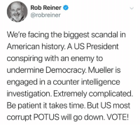 undermine: Rob Reiner  @robreiner  We're facing the biggest scandal in  American history. A US President  conspiring with an enemy to  undermine Democracy. Mueller is  engaged in a counter intelligence  investigation. Extremely complicated.  Be patient it takes time. But US most  corrupt POTUS will go down. VOTE!