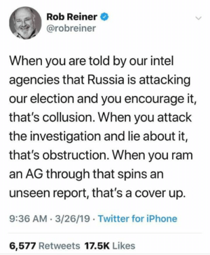 Truth: Rob Reiner  @robreiner  When you are told by our intel  agencies that Russia is attacking  our election and you encourage it,  that's collusion. When you attack  the investigation and lie about it,  that's obstruction. When you ram  an AG through that spins an  unseen report, that's a cover up.  9:36 AM-3/26/19 Twitter for iPhone  6,577 Retweets 17.5K Likes Truth