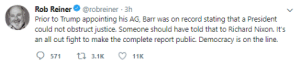 Justice, Record, and Trump: Rob Reinerrobreiner 3h  Prior to Trump appointing his AG, Barr was on record stating that a President  could not obstruct justice. Someone should have told that to Richard Nixon. It's  an all out fight to make the complete report public. Democracy is on the line.  571 t3.1 11K Rob Reiner Thinks The Full Mueller Report Will Stop The Massive Salt Mine Output