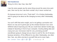 """Rob Sanderson's page wishing us all a happy new year :P: Rob Sanderson  """"Bring on 2014, New Year, New Me!""""  I see the same people say the same thing around the same time each  year, then one by one I see them wonder why it never worked out  It's because tomorrow's not a """"fresh start  it's a fucking Wednesday,  and it's going to be about as life changing as every other Wednesday,  ever,  You won't shift that extra weight, you're not getting a promotion and  there's no way you're gonna give up the smokes because if you were  SERIOUS about improving your life you would have started months ago,  instead of slouching in front of your computer, trawling dating sites and  crying over your microwave meal for one, promising yourself  everything's going to change but you have to wait for the 1st of January  because somehow, it'll be different to any other Wednesday, any other  New Year, any other promise to yourself that you've never kept  Like Comment Share  37 2 E 1 10 minutes ago Rob Sanderson's page wishing us all a happy new year :P"""