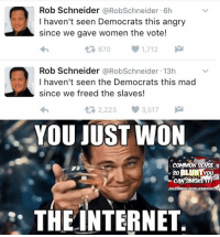 Rob Schneider Just Won The Internet With FACTS!: Rob Schneider a RobSchneider 6h  I haven't seen Democrats this angry  since we gave women the vote!  t 870  1,712  Rob Schneider  a RobSchneider.13h  I haven't seen the Democrats this mad  since we freed the slaves!  2,223 3,517  M  t YOU JUST WON  COMMON NSE  CAN IT!  N SENSE CONSERVA  THE INTERNET Rob Schneider Just Won The Internet With FACTS!