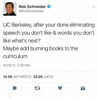 America, Books, and Funny: Rob Schneider  @Rob Schneider  UC Berkeley, after your done eliminating  speech you don't like & words you don't  like what's next?  Maybe add burning books to the  curriculum  4/26/17, 2:19 PM  14.5K  RETWEETS  33.6K  LIKES Savage. 🔴www.TooSavageForDemocrats.com🔴 JOINT INSTAGRAM: @rightwingsavages Partners: 🇺🇸👍: @The_Typical_Liberal 🇺🇸💪@theunapologeticpatriot 🇺🇸 @DylansDailyShow 🇺🇸 @keepamerica.usa 🇺🇸@Raised_Right_ 🇺🇸@conservative.female 😈 @too_savage_for_liberals 🇺🇸 @Conservative.American DonaldTrump Trump 2A MakeAmericaGreatAgain Conservative Republican Liberal Democrat Ccw247 MAGA Politics LiberalLogic Savage TooSavageForDemocrats Instagram Merica America PresidentTrump Funny True SecondAmendment
