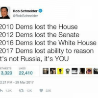 ROB SCHNEIDER ISN'T A LIBERAL?! How bout that 👏👏 robschneider liberalism liberals libbys democraps liberallogic liberal ccw247 conservative constitution presidenttrump resist stupidliberals merica america stupiddemocrats donaldtrump trump2016 patriot trump yeeyee presidentdonaldtrump draintheswamp makeamericagreatagain trumptrain maga Add me on Snapchat and get to know me. Don't be a stranger: thetypicallibby Partners: @theunapologeticpatriot 🇺🇸 @too_savage_for_democrats 🐍 @thelastgreatstand 🇺🇸 @always.right 🐘 @keepamerica.usa ☠️ @republicangirlapparel 🎀 TURN ON POST NOTIFICATIONS! Make sure to check out our joint Facebook - Right Wing Savages Joint Instagram - @rightwingsavages: Rob Schneider  RobSchneider  2010 Dems lost the House  2012 Dems lost the Senate  2016 Dems lost the White House  2017 Dems lost ability to reason  t's not Russia, it's YOU  ETWEETS LIKES  3,320  22,410  2:21 PM 29 Mar 2017  h 1.0K 13K 22K ROB SCHNEIDER ISN'T A LIBERAL?! How bout that 👏👏 robschneider liberalism liberals libbys democraps liberallogic liberal ccw247 conservative constitution presidenttrump resist stupidliberals merica america stupiddemocrats donaldtrump trump2016 patriot trump yeeyee presidentdonaldtrump draintheswamp makeamericagreatagain trumptrain maga Add me on Snapchat and get to know me. Don't be a stranger: thetypicallibby Partners: @theunapologeticpatriot 🇺🇸 @too_savage_for_democrats 🐍 @thelastgreatstand 🇺🇸 @always.right 🐘 @keepamerica.usa ☠️ @republicangirlapparel 🎀 TURN ON POST NOTIFICATIONS! Make sure to check out our joint Facebook - Right Wing Savages Joint Instagram - @rightwingsavages