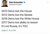 Memes, White House, and Lost: Rob Schneider  @Robschneider  2010 Dems lost the House  2012 Dems lost the Senate  2016 Dems lost the White House  2017 Dems lost ability to reason  It's not Russia, it's YOU  3/29/17, 12:21 PM Boom. Mic drop.