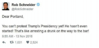 rob schneider: Rob Schneider  @RobSchneider  Dear Portland,  You can't protest Trump's Presidency yet! He hasn't even  started! That's like arresting a drunk on the way to the bar!  9:55 AM 13 Nov 2016  t 1,001 V 2,524