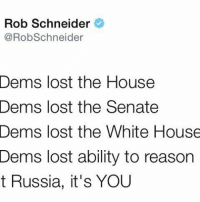 Merica USA America USAChant Democrats Republicans: Rob Schneider  @RobSchneider  Dems lost the House  Dems lost the Senate  Dems lost the White House  Dems lost ability to reason  t Russia, it's YOU Merica USA America USAChant Democrats Republicans
