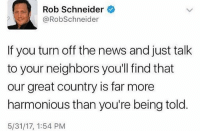 Memes, News, and True: Rob Schneider  @RobSchneider  If you turn off the news and just talk  to your neighbors you'll find that  our great country is far more  harmonious than you're being told  5/31/17, 1:54 PM I know this to be true! 🇺🇸 Trumplicans PresidentTrump MAGA TrumpTrain AmericaFirst