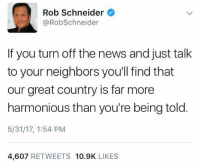 (GC): Rob Schneider  @RobSchneider  If you turn off the news and just talk  to your neighbors you'll find that  our great country is far more  harmonious than you're being told  5/31/17, 1:54 PM  4,607 RETWEETS 10.9K LIKES (GC)