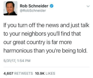 News, Neighbors, and Nice: Rob Schneider  @RobSchneider  If you turn off the news and just talk  to your neighbors you'll find that  our great country is far more  harmonious than you're being told  5/31/17, 1:54 PM  4,607 RETWEETS 10.9K LIKES Deuce Bigalow makes a nice point.