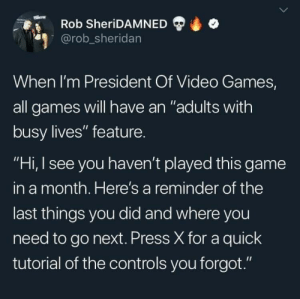 "jennacat84:Yes please : Rob SheriDAMNED  @rob_sheridan  When I'm President Of Video Games,  all games will have an ""adults with  busy lives"" feature.  ""Hi, I see you haven't played this game  in a month. Here's a reminder of the  last things you did and where you  need to go next. Press X for a quick  tutorial of the controls you forgot."" jennacat84:Yes please"