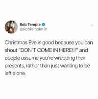 "😂😂😂: Rob Temple  @RobTemple101  Christmas Eve is good because you carn  shout ""DON'T COME IN HERE!!!"" and  people assume you're wrapping their  presents, rather than just wanting to be  left alone. 😂😂😂"