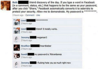 "Some people are just ridiculous...: Rob  Weird discovery of the day. you type a word in Facebook  (in a comment, status, etc.) that happens to be the same as your password,  after you click ""Share,"" Facebook automatically converts it to asterisks to  protect your security. Allow me to demonstrate. My password is"""""""""""""".  3 hours ago Comment Like  Liesl  2 hours ago  Liesl  Werd! It totally works.  2 hours ago  Jeremy  megaman 3  2 hours ago  Heather  heartbieber  4 2 hours ago  Sandi  my  password is 76trombones  2 hours ago  Jeremy  i fucking hate you so much right now  2 hours ago Some people are just ridiculous..."