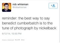 Benedict Cumberbatch: rob whisman  A robwhisman  reminder: the best way to say  benedict cumberbatch is to the  tune of photograph by nickelback  8/12/14, 10:50 PM  Source: volunruud
