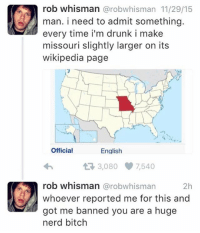 Drunk, Fucking, and Funny: rob whisman @robwhisman 11/29/15  man. i need to admit something  every time i'm drunk i make  missouri slightly larger on its  wikipedia page  Official  English  わ  3,080 7,540  rob whisman @robwhisman  whoever reported me for this and  got me banned you are a huge  nerd bitclh  2h Fucking madman.