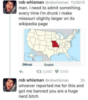 Goddamn snitches: rob whisman @robwhisman 11/29/15  man. i need to admit something  every time i'm drunk i make  missouri slightly larger on its  wikipedia page  Official  English  3,080 7,540  rob whisman @robwhisman  2h  whoever reported me for this and  got me banned you are a huge  nerd bitch Goddamn snitches