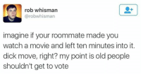 Ass, Funny, and Old People: rob whisman  @robwhisman  imagine if your roommate made you  watch a movie and left ten minutes into it.  dick move, right? my point is old people  shouldn't get to vote Currently laughing my ass off! 😂😂 https://t.co/mHOSYyvnCC