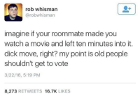 doobz-n-boobz:Hahahahahahaha oh my god : rob whisman  @robwhisman  imagine if your roommate made you  watch a movie and left ten minutes into it.  dick move, right? my point is old people  shouldn't get to vote  3/22/16, 5:19 PM  8,273 RETWEETS 16.7K LIKES doobz-n-boobz:Hahahahahahaha oh my god
