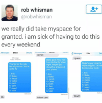 Friends, MySpace, and Phone: rob whisman  @robwhisman  we really did take myspace for  granted. i am sick of having to do this  every weekend  Messages Blake  Details oyco au  KMessagesEric  Det  is man  Message  Today 4:48 PM  I guess  Thanks for the ride  last night man. You're  up to #2  Blake gave me a ride  from McCarthy's last  night. Maybe you  should've answered  your phone  Blake's very close to  replacing you. Let me  borrow your truck  1. Eric  2. Blake  3. Jacob  4. Caleb  5. Keith  6. Sam  7. Jared  8. Matt  1. Eric  2. Blake  3. Jacob  4. Caleb  5. Keith  6. Sam  7. Jared  8. Matt  1. Eric  2. Blake  3. Jacob  4. Caleb  5. Keith  6. Sam  7. Jared  8. Matt  Deliver  Delivered  Delivered  What?  Ok  I don't care It's a lot more work to let your friends know where they stand these days