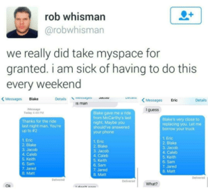 Friends, MySpace, and Phone: rob whisman  @robwhisman  we really did take myspace for  granted. I am sick of having to do this  every weekend  s Messages Eric  Details ssayesu  Messages Blake  Details  s man  Message  Today 4:48 PM  I guess  Blake gave me a ride  from McCarthy's last  night. Maybe you  should've answered  Blake's very close to  Thanks for the ride  replacing you. Let me  borrow your truck  last night man. You're  up to #2  your phone  1. Eric  2. Blake  3. Jacob  4. Caleb  5. Keith  6. Sam  1. Eric  2. Blake  1. Eric  2. Blake  3. Jacob  4. Caleb  5. Keith  6. Sam  3. Jacob  4. Caleb  5. Keith  6. Sam  7. Jared  8. Matt  7. Jared  8. Matt  7. Jared  8. Matt  Delivered  Delivered  Delivered  What?  Ok Don't have to do that when you have no friends