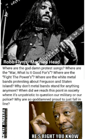"""metalarmada:  Robb keeps talking on the right side of truth. NEW General Journals posthttp://thegeneraljournals.hosted.phplist.com/lists/?p=subscribe: Robb Flynn-Machine Head  Where are the god damn protest songs? Where are  the """"War, What Is It Good For's""""? Where are the  """"Fight The Power's """"? Where are the white metal  bands protesting about Ferguson and Staten  Island? Why don't metal bands stand for anything  anymore? When did we reach this point in society  where it's unpatriotic to question our military or our  police? Why are so goddamned proud to just fall in  line?  HE'S RIGHT YOU KNOW metalarmada:  Robb keeps talking on the right side of truth. NEW General Journals posthttp://thegeneraljournals.hosted.phplist.com/lists/?p=subscribe"""