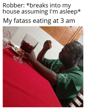Memes, My House, and Awkward: Robber: *breaks into my  house assuming I'm asleep*  My fatass eating at 3 am An awkward silence ensues. via /r/memes https://ift.tt/2PeuqBq