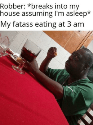 Dank, Memes, and My House: Robber: *breaks into my  house assuming I'm asleep*  My fatass eating at 3 am Meirl by Upvote4FreeRobux MORE MEMES