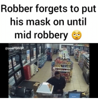 Memes, 🤖, and Washington: Robber forgets to put  his mask on until  mid robbery  03/21/2017 03:10:32 Whoops! Police are searching for an armed robbery suspect who forgot to put his mask on until AFTER he was in the store. VIDEO: Washington Metropolitan Police Dept. @pmwhiphop -mask off, fuck it mask on...