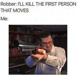 https://t.co/UtiuBMlHQy: Robber: I'LL KILL THE FIRST PERSON  THAT MOVES  Ме: https://t.co/UtiuBMlHQy