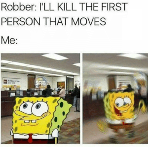 First, Person, and Ill: Robber: I'LL KILL THE FIRST  PERSON THAT MOVES  Me