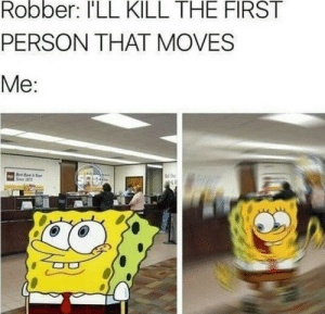 First, Person, and Ill: Robber: I'LL KILL THE FIRST  PERSON THAT MOVES  Me: Honestly