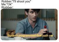 """Confused, You, and You Me: Robber:""""I'll shoot you""""  Me:""""Ok""""  Robber:  haven't programmed that path vet Robber is confused."""