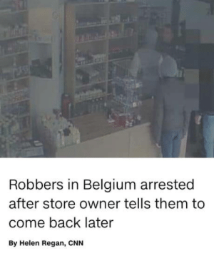 Belgium in a nutshell: Robbers in Belgium arrested  after store owner tells them to  come back later  By Helen Regan, CNN Belgium in a nutshell