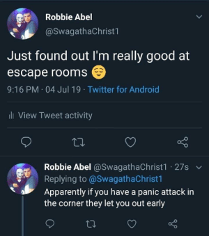 LPT: not just applicable to escape rooms: Robbie Abel  @SwagathaChrist1  Just found out I'm really good at  escape rooms  9:16 PM 04 Jul 19 Twitter for Android  ill View Tweet activity  Robbie Abel @SwagathaChrist1 27s  Replying to @SwagathaChrist1  Apparently if you have a panic attack in  the corner they let you out early LPT: not just applicable to escape rooms