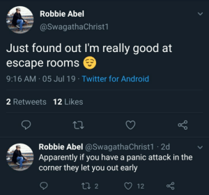 meirl: Robbie Abel  @SwagathaChrist1  Just found out I'm really good at  escape rooms  9:16 AM 05 Jul 19 Twitter for Android  2 Retweets 12 Likes  Robbie Abel @SwagathaChrist1 2d  Apparently if you have a panic attack in the  corner they let you out early  L2  12 meirl