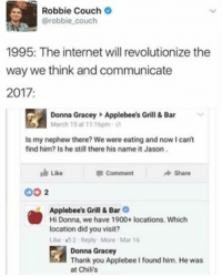 Chilis, Internet, and Memes: Robbie Couch  @robbie couch  1995: The internet will revolutionize the  way we think and communicate  2017  Donna Gracey Applebee's Grill & Bar  March 15 at 1116pm  ls my nephew there? We were eating and nowIcant  find him? Is he still there his name it Jason.  Comment  Share  Like  OO  2  Applebee's Grill & Bar O  Hi Donna, we have 1900+ locations. Which  location did you visit?  Like t 2 Reply More Mar 16  Donna Gracey  Thank you Applebee I found him. He was  at Chilis We have come so far 😂😂