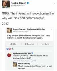 Chilis, Internet, and Memes: Robbie Couch  @robbie couch  1995: The internet will revolutionize the  way we think and communicate  2017  Donna Gracey Applebee's Grill & Bar  March 15 at 11:16pm  s my nephew there? We were eating and now I can't  find him? Is he still there his name it Jason  Like  Share  I Comment  Applebee's Grill & Bar  Hi Donna, we have 1900+ locations. Which  location did you visit?  Like 2. Reply. More Mar 16  Donna Gracey  Thank you Applebee I found him. He was  at Chili's Quiz: In the The Office episode where Michael Scott and Jan meet a client at Chilli's, what's the name of the screenplay Michael Scott wrote? kalesaladquiz